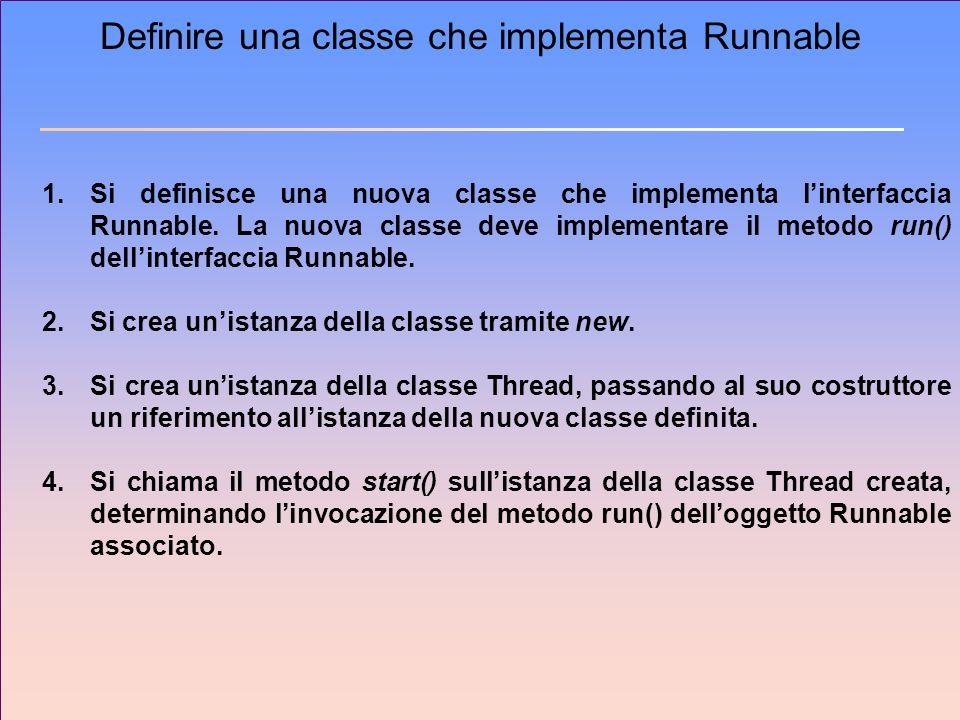 Definire una classe che implementa Runnable 1.Si definisce una nuova classe che implementa linterfaccia Runnable. La nuova classe deve implementare il