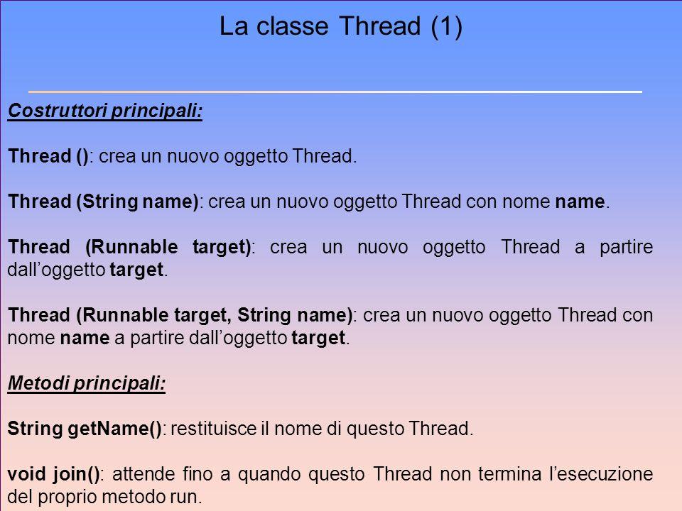 La classe Thread (1) Costruttori principali: Thread (): crea un nuovo oggetto Thread. Thread (String name): crea un nuovo oggetto Thread con nome name
