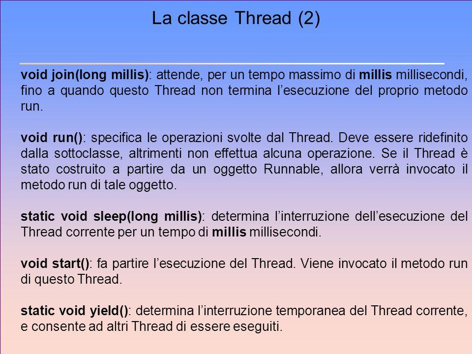 La classe Thread (2) void join(long millis): attende, per un tempo massimo di millis millisecondi, fino a quando questo Thread non termina lesecuzione