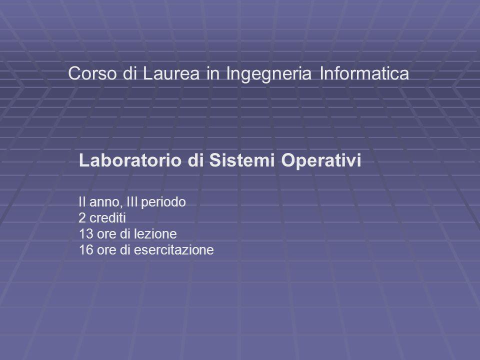 Corso di Laurea in Ingegneria Informatica Laboratorio di Sistemi Operativi II anno, III periodo 2 crediti 13 ore di lezione 16 ore di esercitazione