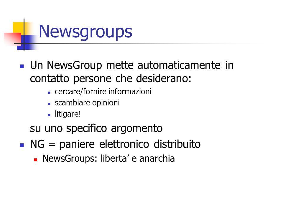 Newsgroups Un NewsGroup mette automaticamente in contatto persone che desiderano: cercare/fornire informazioni scambiare opinioni litigare! su uno spe