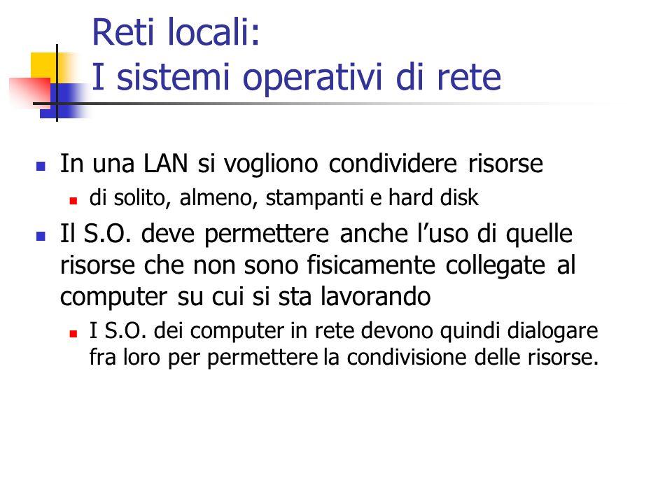 Reti locali: I sistemi operativi di rete In una LAN si vogliono condividere risorse di solito, almeno, stampanti e hard disk Il S.O. deve permettere a