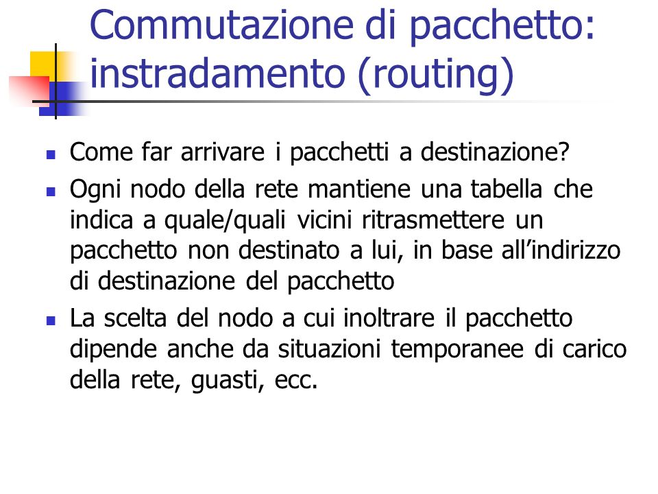 Commutazione di pacchetto: instradamento (routing) Come far arrivare i pacchetti a destinazione? Ogni nodo della rete mantiene una tabella che indica