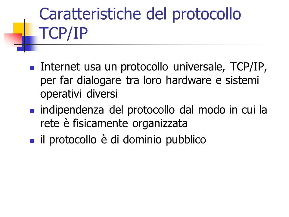 Caratteristiche del protocollo TCP/IP Internet usa un protocollo universale, TCP/IP, per far dialogare tra loro hardware e sistemi operativi diversi i