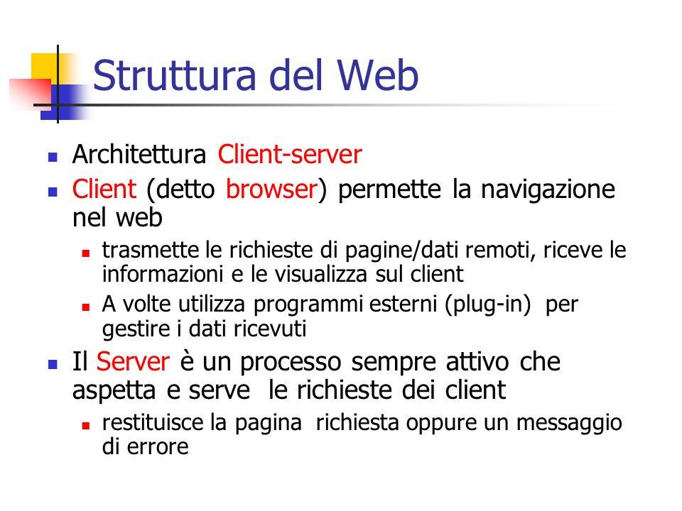 Struttura del Web Architettura Client-server Client (detto browser) permette la navigazione nel web trasmette le richieste di pagine/dati remoti, rice
