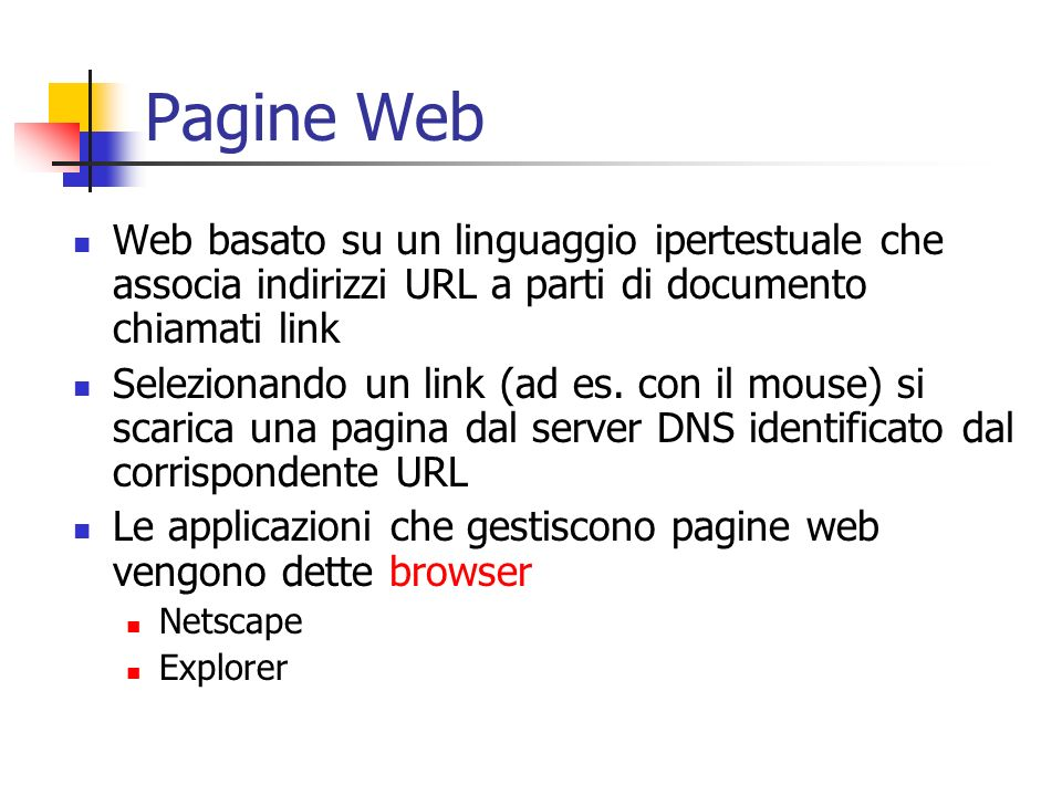 Pagine Web Web basato su un linguaggio ipertestuale che associa indirizzi URL a parti di documento chiamati link Selezionando un link (ad es. con il m