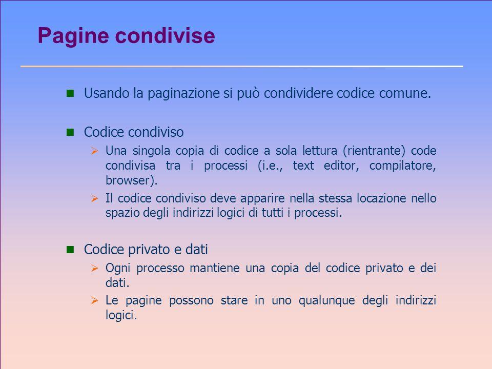 Pagine condivise n Usando la paginazione si può condividere codice comune. n Codice condiviso Una singola copia di codice a sola lettura (rientrante)
