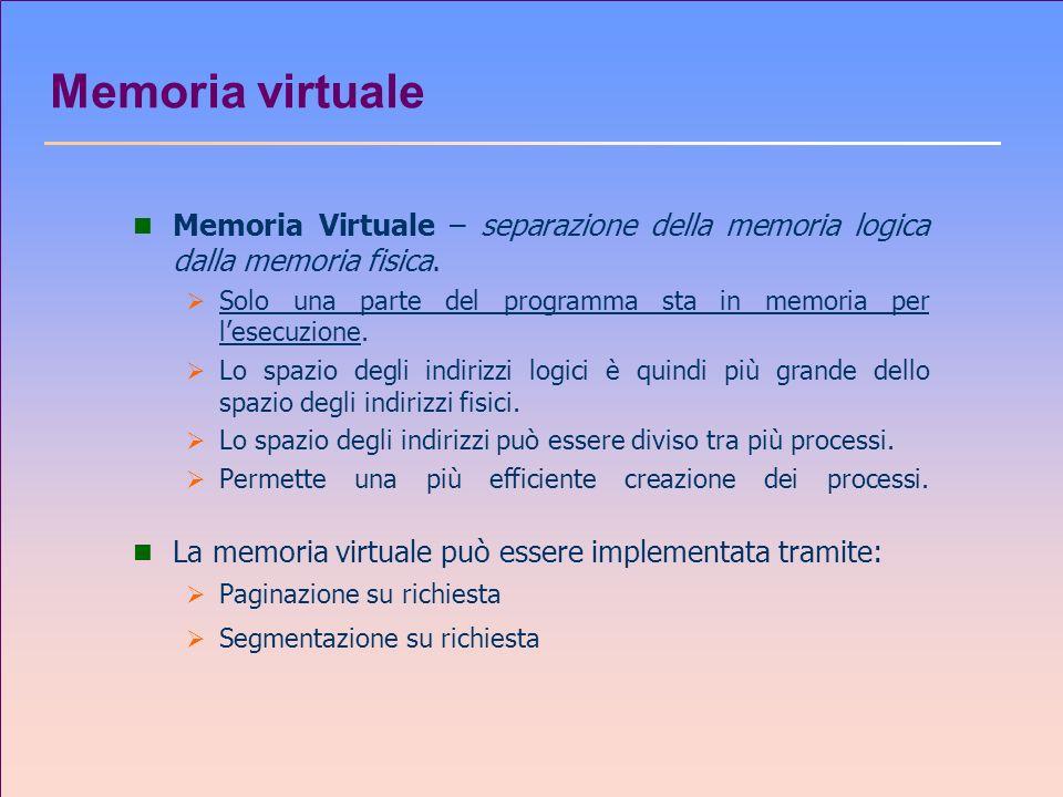 Memoria virtuale n Memoria Virtuale – separazione della memoria logica dalla memoria fisica. Solo una parte del programma sta in memoria per lesecuzio