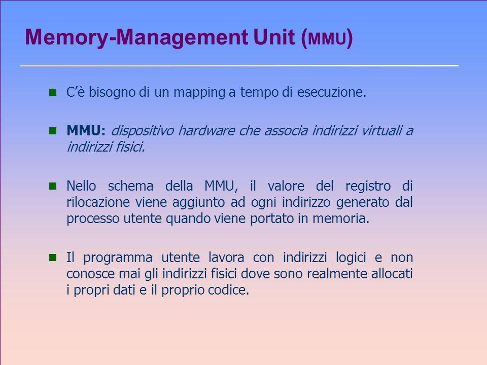 Memory-Management Unit ( MMU ) n Cè bisogno di un mapping a tempo di esecuzione. n MMU: dispositivo hardware che associa indirizzi virtuali a indirizz