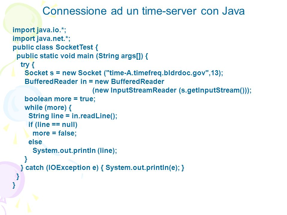 Connessione ad un time-server con Java import java.io.*; import java.net.*; public class SocketTest { public static void main (String args[]) { try {
