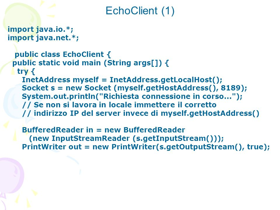 EchoClient (1) import java.io.*; import java.net.*; public class EchoClient { public static void main (String args[]) { try { InetAddress myself = Ine