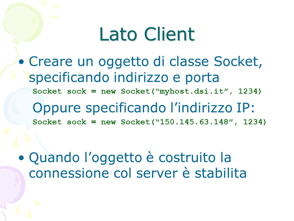Comunicazione Recuperare le stream associate alla socket: InputStream istream = sock.getInputStream() OutputStream ostream = sock.getOutputStream() Costruire altri stream su quelli della socket PrintWriter out = new PrintWriter (ostream,true); out.println( Ciao a tutti ); // si usa esattamente come la System.out.println BufferedReader in = new BufferedReader (istream); in.readLine(); // legge una linea di testo dal socket