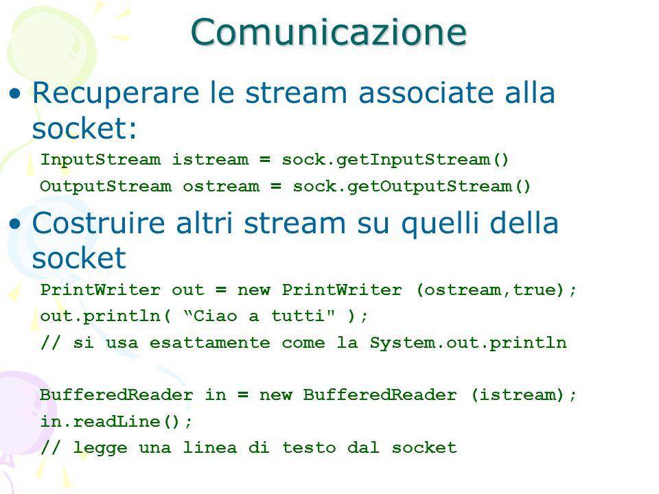 Comunicazione Recuperare le stream associate alla socket: InputStream istream = sock.getInputStream() OutputStream ostream = sock.getOutputStream() Co