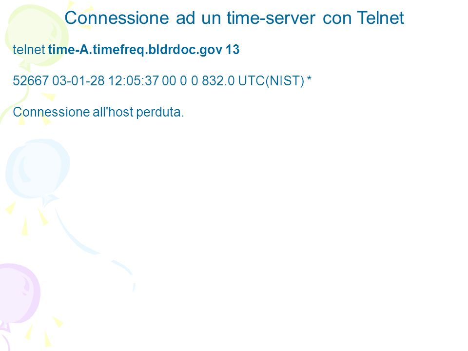 Connessione ad un time-server con Java import java.io.*; import java.net.*; public class SocketTest { public static void main (String args[]) { try { Socket s = new Socket ( time-A.timefreq.bldrdoc.gov ,13); BufferedReader in = new BufferedReader (new InputStreamReader (s.getInputStream())); boolean more = true; while (more) { String line = in.readLine(); if (line == null) more = false; else System.out.println (line); } } catch (IOException e) { System.out.println(e); } }