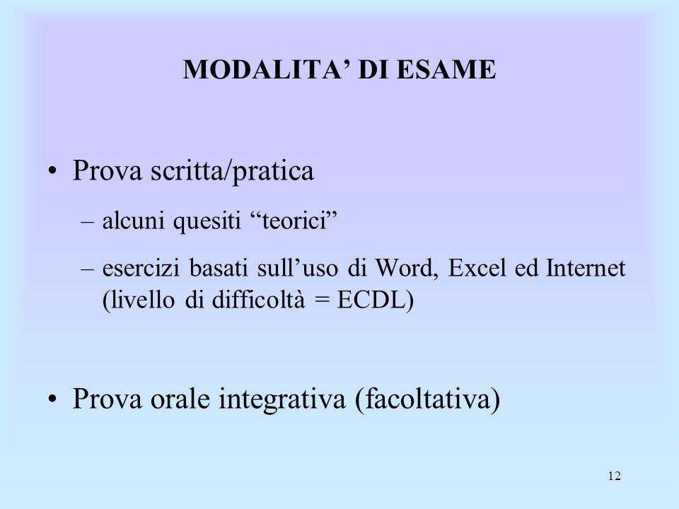 12 MODALITA DI ESAME Prova scritta/pratica –alcuni quesiti teorici –esercizi basati sulluso di Word, Excel ed Internet (livello di difficoltà = ECDL) Prova orale integrativa (facoltativa)