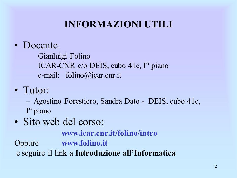 2 INFORMAZIONI UTILI Docente: Gianluigi Folino ICAR-CNR c/o DEIS, cubo 41c, I° piano e-mail: folino@icar.cnr.it Tutor: –Agostino Forestiero, Sandra Dato - DEIS, cubo 41c, I° piano Sito web del corso: www.icar.cnr.it/folino/intro Oppure www.folino.it e seguire il link a Introduzione allInformatica