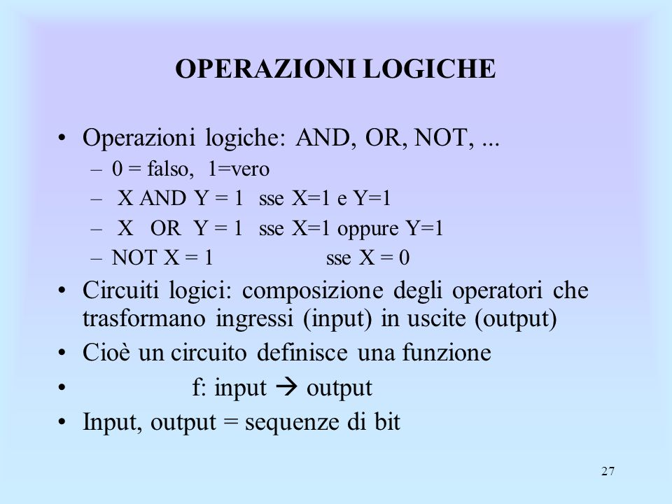 27 OPERAZIONI LOGICHE Operazioni logiche: AND, OR, NOT,... –0 = falso, 1=vero – X AND Y = 1 sse X=1 e Y=1 – X OR Y = 1 sse X=1 oppure Y=1 –NOT X = 1 s