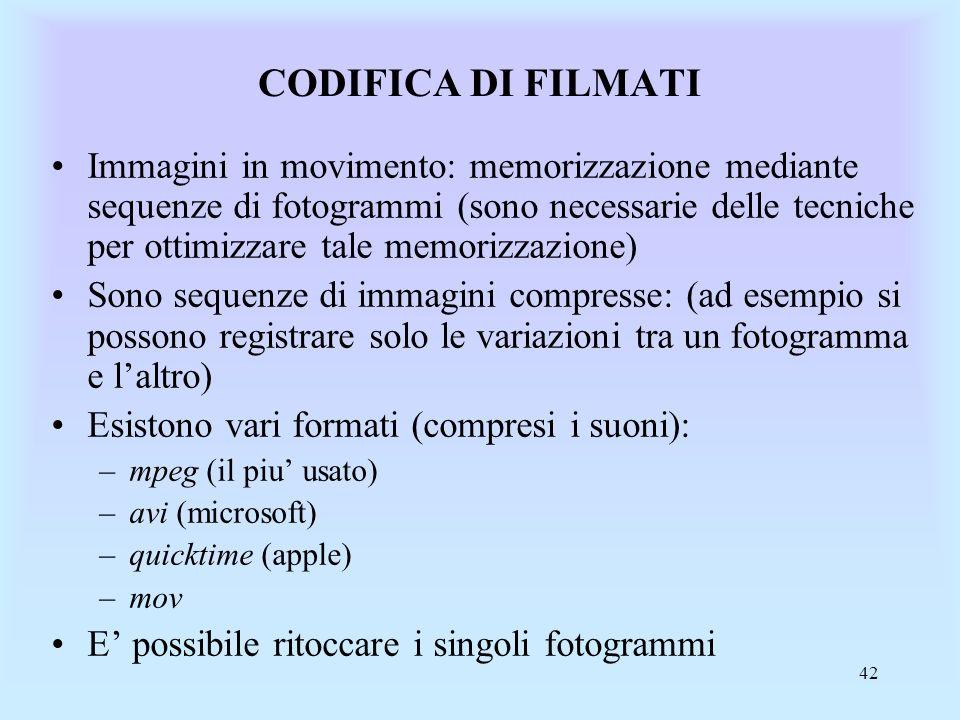 42 CODIFICA DI FILMATI Immagini in movimento: memorizzazione mediante sequenze di fotogrammi (sono necessarie delle tecniche per ottimizzare tale memorizzazione) Sono sequenze di immagini compresse: (ad esempio si possono registrare solo le variazioni tra un fotogramma e laltro) Esistono vari formati (compresi i suoni): –mpeg (il piu usato) –avi (microsoft) –quicktime (apple) –mov E possibile ritoccare i singoli fotogrammi