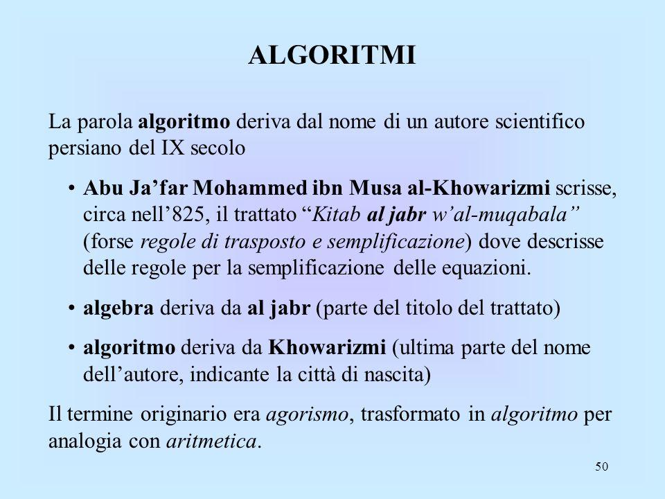 50 ALGORITMI La parola algoritmo deriva dal nome di un autore scientifico persiano del IX secolo Abu Jafar Mohammed ibn Musa al-Khowarizmi scrisse, circa nell825, il trattato Kitab al jabr wal-muqabala (forse regole di trasposto e semplificazione) dove descrisse delle regole per la semplificazione delle equazioni.