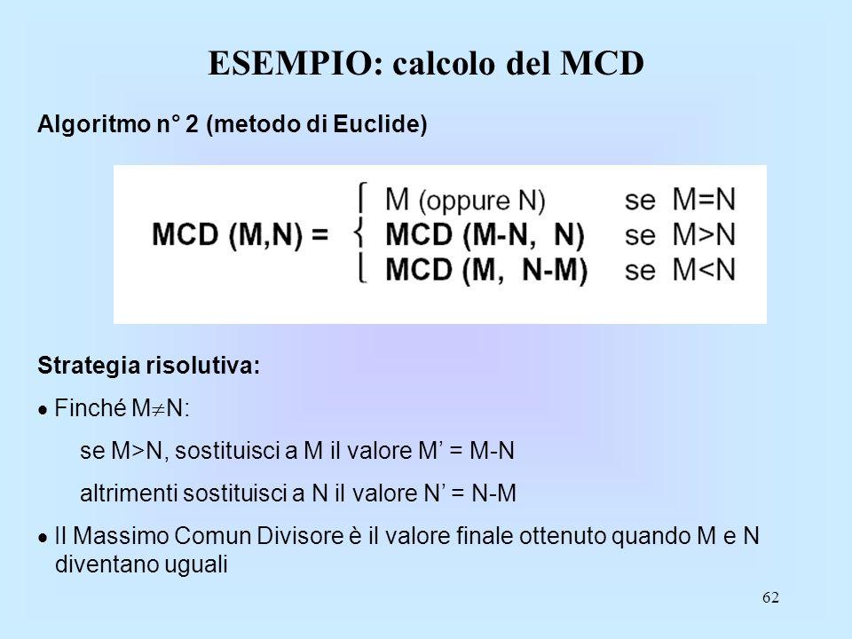 62 ESEMPIO: calcolo del MCD Algoritmo n° 2 (metodo di Euclide) Strategia risolutiva: Finché M N: se M>N, sostituisci a M il valore M = M-N altrimenti sostituisci a N il valore N = N-M Il Massimo Comun Divisore è il valore finale ottenuto quando M e N diventano uguali