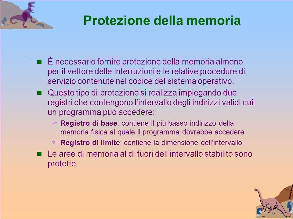 Protezione della memoria È necessario fornire protezione della memoria almeno per il vettore delle interruzioni e le relative procedure di servizio contenute nel codice del sistema operativo.