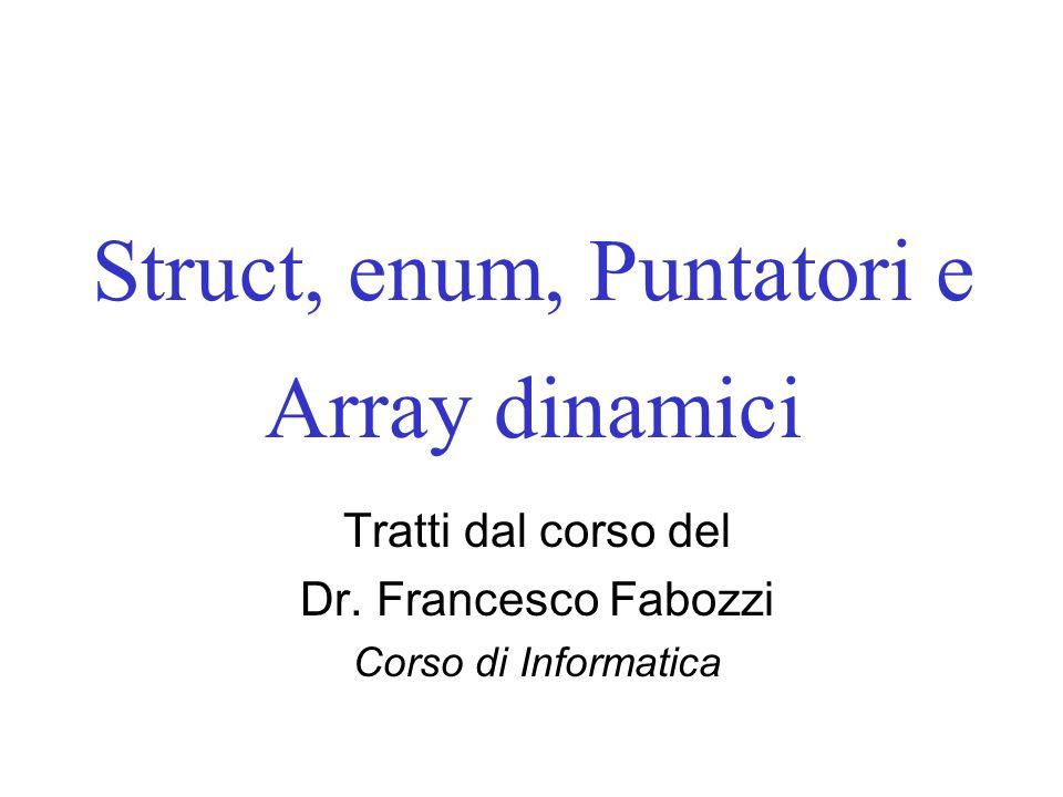 Struct, enum, Puntatori e Array dinamici Tratti dal corso del Dr. Francesco Fabozzi Corso di Informatica