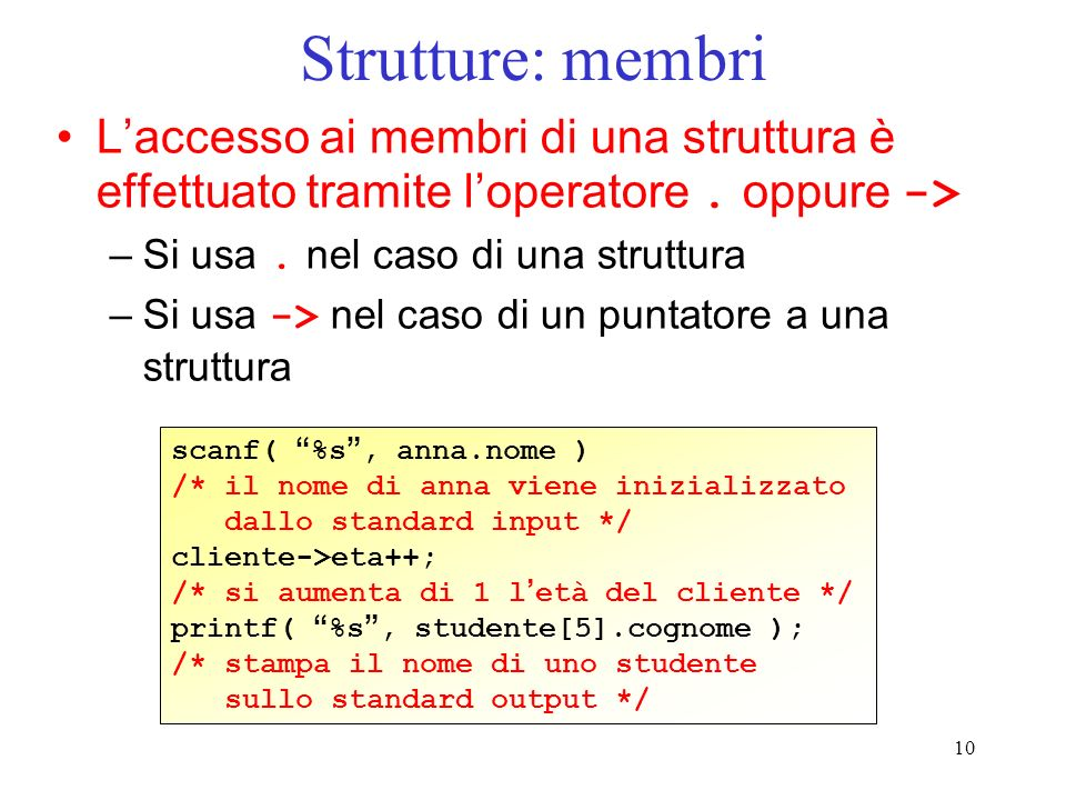 10 Strutture: membri Laccesso ai membri di una struttura è effettuato tramite loperatore. oppure -> –Si usa. nel caso di una struttura –Si usa -> nel