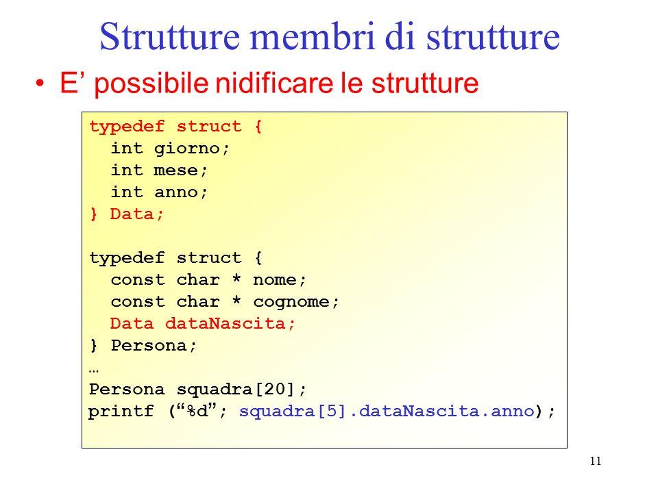 11 Strutture membri di strutture E possibile nidificare le strutture typedef struct { int giorno; int mese; int anno; } Data; typedef struct { const c