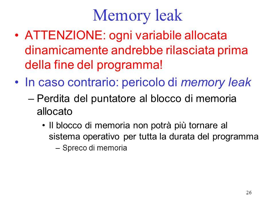 26 Memory leak ATTENZIONE: ogni variabile allocata dinamicamente andrebbe rilasciata prima della fine del programma! In caso contrario: pericolo di me