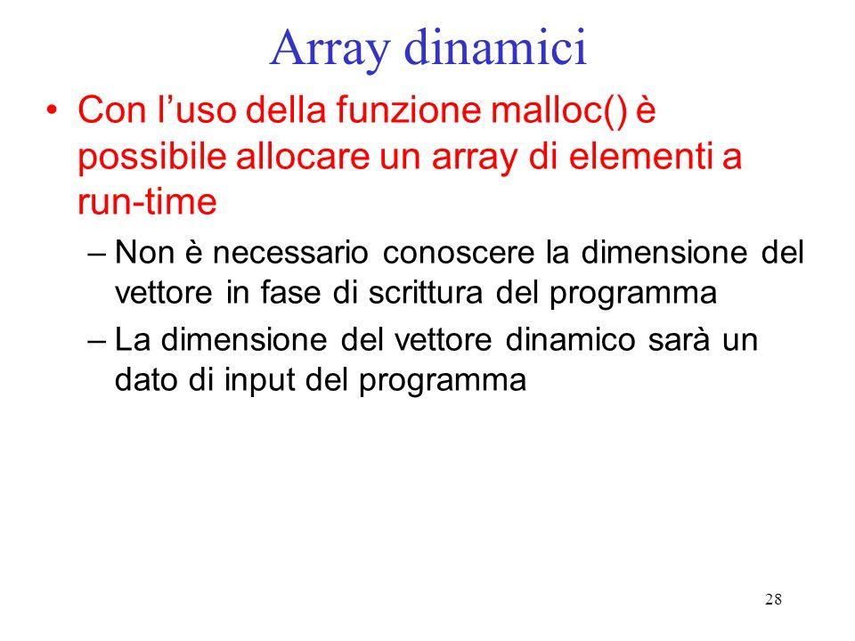 28 Array dinamici Con luso della funzione malloc() è possibile allocare un array di elementi a run-time –Non è necessario conoscere la dimensione del