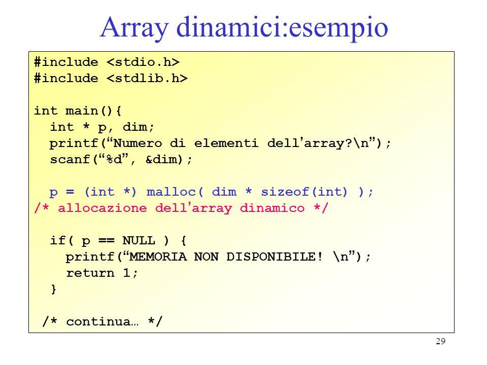 29 Array dinamici:esempio #include int main(){ int * p, dim; printf( Numero di elementi dell array?\n ); scanf( %d, &dim); p = (int *) malloc( dim * s