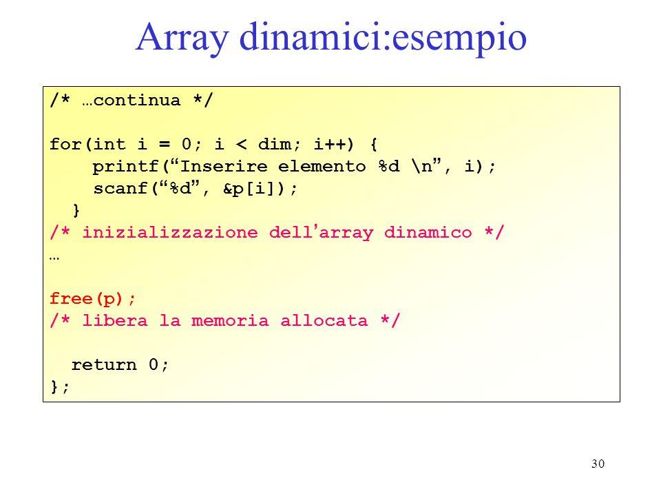 30 Array dinamici:esempio /* …continua */ for(int i = 0; i < dim; i++) { printf( Inserire elemento %d \n, i); scanf( %d, &p[i]); } /* inizializzazione