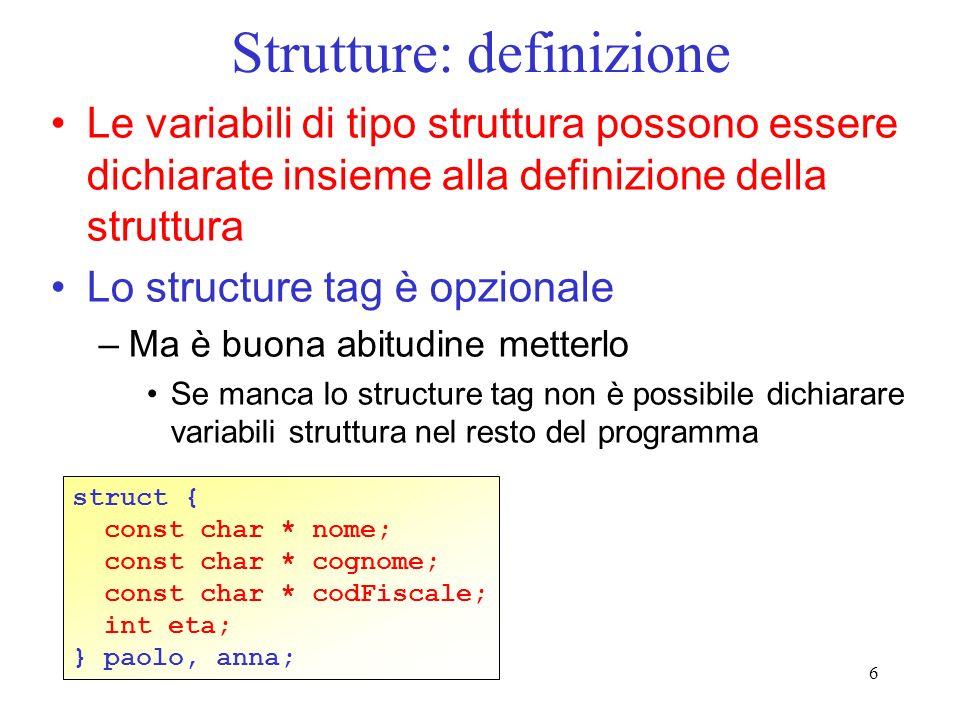 6 Strutture: definizione Le variabili di tipo struttura possono essere dichiarate insieme alla definizione della struttura Lo structure tag è opzional