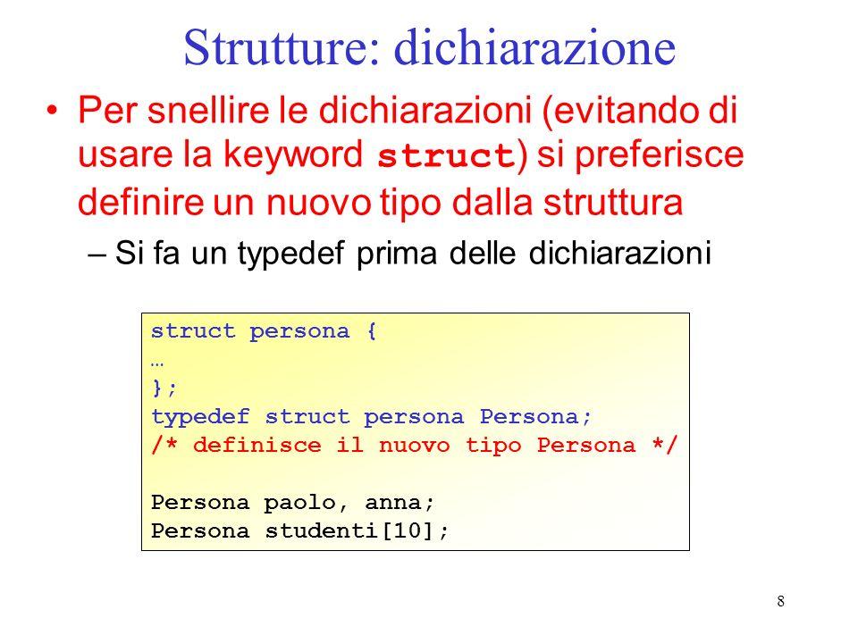 9 Strutture: dichiarazione Ancora più compatto: definizione della struttura e typedef uniti insieme typedef struct { … } Persona; /* definisce il nuovo tipo Persona */ Persona paolo, anna; Persona studenti[10];