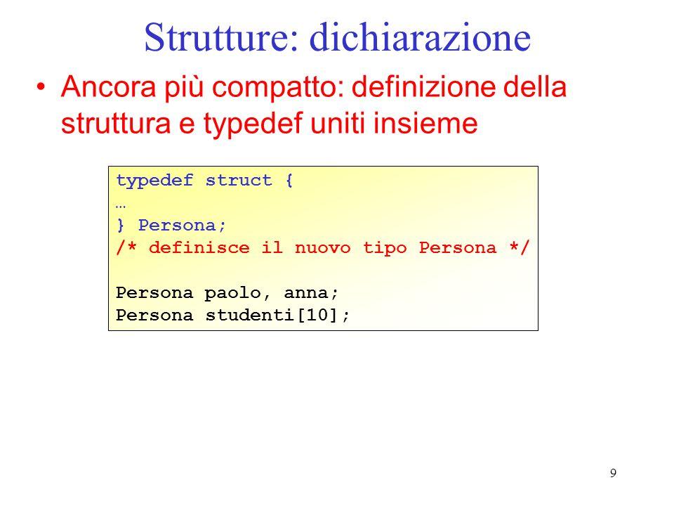 9 Strutture: dichiarazione Ancora più compatto: definizione della struttura e typedef uniti insieme typedef struct { … } Persona; /* definisce il nuov