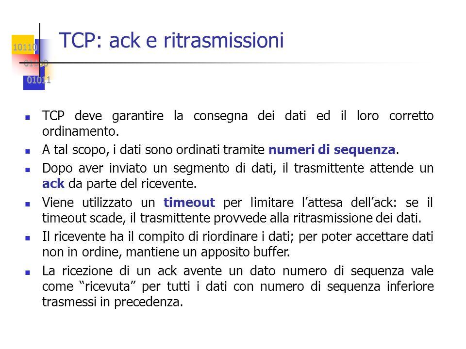 10110 01100 01100 01011 01011 TCP: ack e ritrasmissioni TCP deve garantire la consegna dei dati ed il loro corretto ordinamento. A tal scopo, i dati s