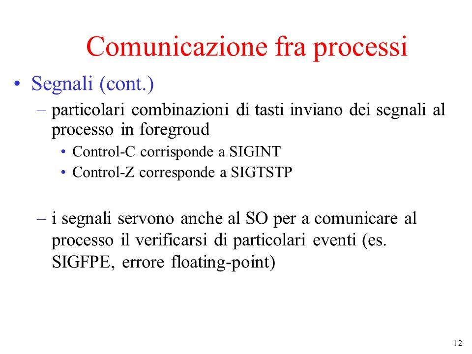 12 Comunicazione fra processi Segnali (cont.) –particolari combinazioni di tasti inviano dei segnali al processo in foregroud Control-C corrisponde a SIGINT Control-Z corresponde a SIGTSTP –i segnali servono anche al SO per a comunicare al processo il verificarsi di particolari eventi (es.