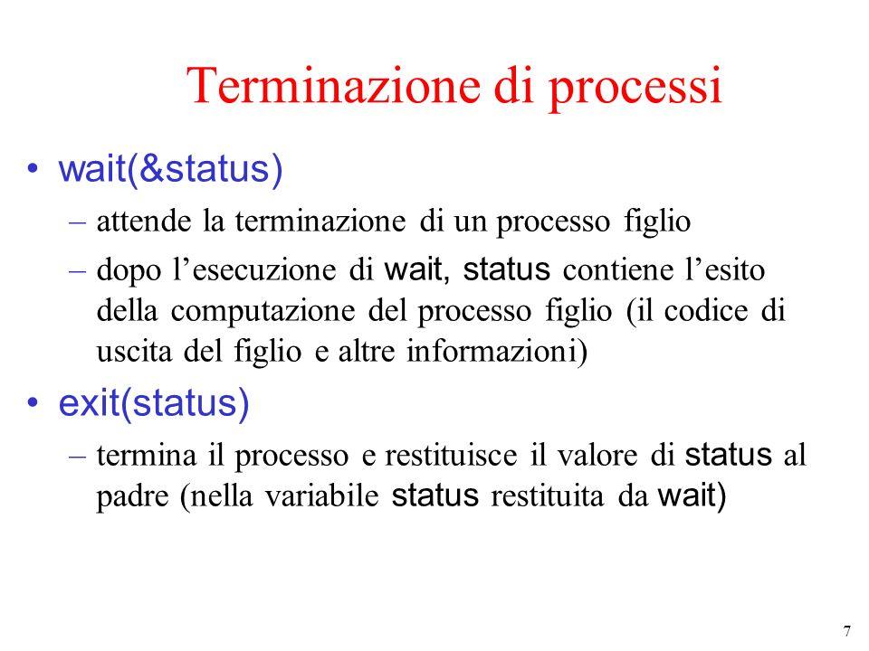 7 Terminazione di processi wait(&status) –attende la terminazione di un processo figlio –dopo lesecuzione di wait, status contiene lesito della computazione del processo figlio (il codice di uscita del figlio e altre informazioni) exit(status) –termina il processo e restituisce il valore di status al padre (nella variabile status restituita da wait)