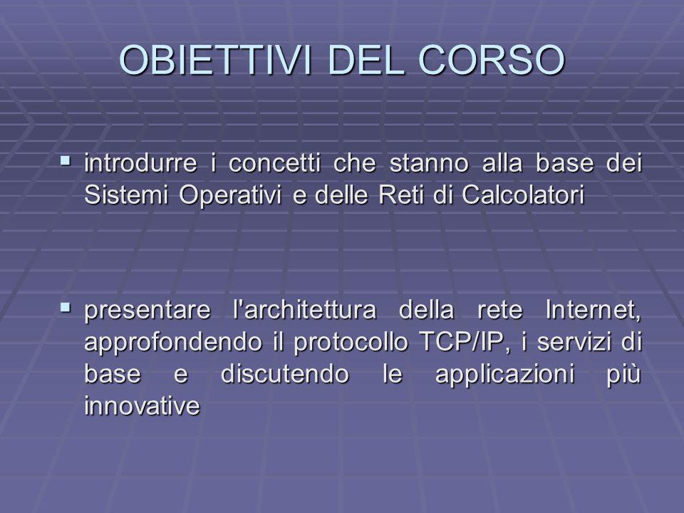 OBIETTIVI DEL CORSO introdurre i concetti che stanno alla base dei Sistemi Operativi e delle Reti di Calcolatori introdurre i concetti che stanno alla