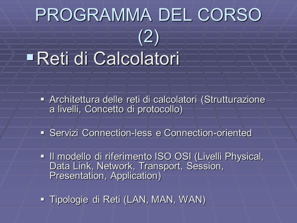PROGRAMMA DEL CORSO (2) Reti di Calcolatori Reti di Calcolatori Architettura delle reti di calcolatori (Strutturazione a livelli, Concetto di protocollo) Architettura delle reti di calcolatori (Strutturazione a livelli, Concetto di protocollo) Servizi Connection-less e Connection-oriented Servizi Connection-less e Connection-oriented Il modello di riferimento ISO OSI (Livelli Physical, Data Link, Network, Transport, Session, Presentation, Application) Il modello di riferimento ISO OSI (Livelli Physical, Data Link, Network, Transport, Session, Presentation, Application) Tipologie di Reti (LAN, MAN, WAN) Tipologie di Reti (LAN, MAN, WAN)