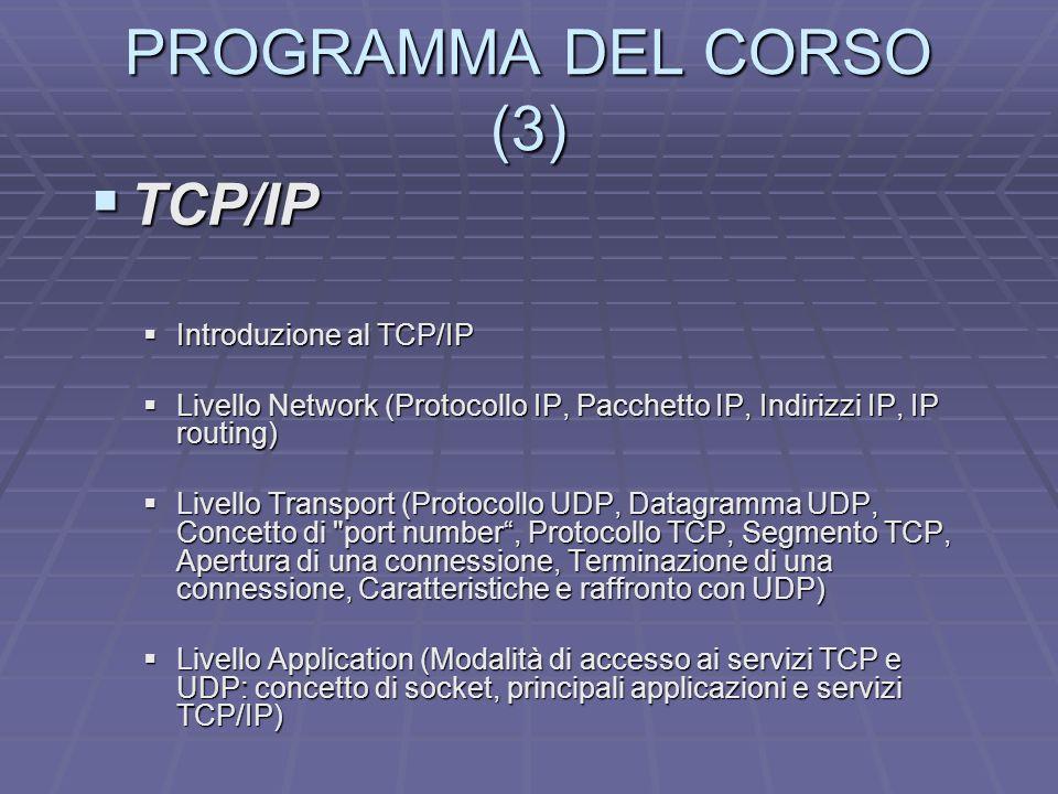 PROGRAMMA DEL CORSO (3) TCP/IP TCP/IP Introduzione al TCP/IP Introduzione al TCP/IP Livello Network (Protocollo IP, Pacchetto IP, Indirizzi IP, IP rou