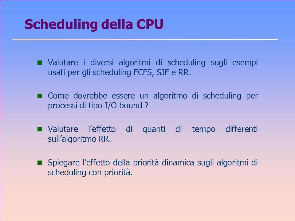 Scheduling della CPU n Valutare i diversi algoritmi di scheduling sugli esempi usati per gli scheduling FCFS, SJF e RR.