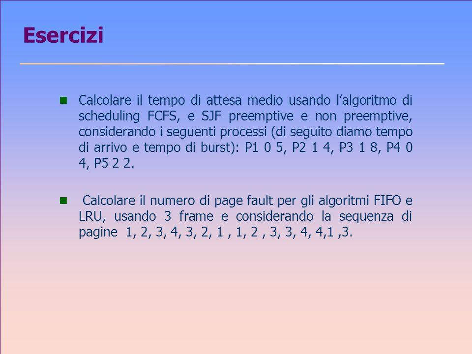 Esercizi n Calcolare il tempo di attesa medio usando lalgoritmo di scheduling FCFS, e SJF preemptive e non preemptive, considerando i seguenti processi (di seguito diamo tempo di arrivo e tempo di burst): P1 0 5, P2 1 4, P3 1 8, P4 0 4, P5 2 2.