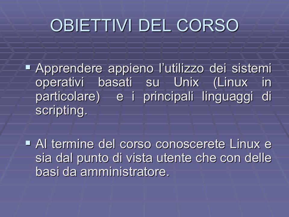 OBIETTIVI DEL CORSO Apprendere appieno lutilizzo dei sistemi operativi basati su Unix (Linux in particolare) e i principali linguaggi di scripting. Ap