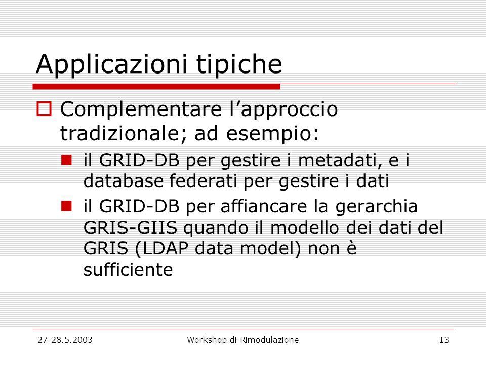 27-28.5.2003Workshop di Rimodulazione13 Applicazioni tipiche Complementare lapproccio tradizionale; ad esempio: il GRID-DB per gestire i metadati, e i database federati per gestire i dati il GRID-DB per affiancare la gerarchia GRIS-GIIS quando il modello dei dati del GRIS (LDAP data model) non è sufficiente
