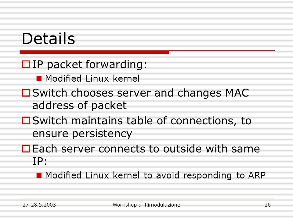27-28.5.2003Workshop di Rimodulazione26 Details IP packet forwarding: Modified Linux kernel Switch chooses server and changes MAC address of packet Sw