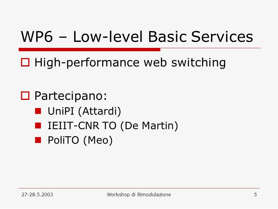 27-28.5.2003Workshop di Rimodulazione5 WP6 – Low-level Basic Services High-performance web switching Partecipano: UniPI (Attardi) IEIIT-CNR TO (De Martin) PoliTO (Meo)