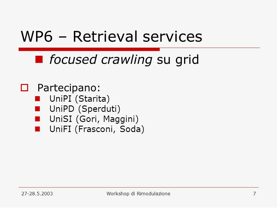 27-28.5.2003Workshop di Rimodulazione7 WP6 – Retrieval services focused crawling su grid Partecipano: UniPI (Starita) UniPD (Sperduti) UniSI (Gori, Maggini) UniFI (Frasconi, Soda)