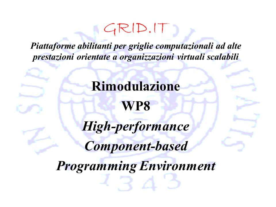 Piattaforme abilitanti per griglie computazionali ad alte prestazioni orientate a organizzazioni virtuali scalabili Rimodulazione WP8 High-performance Component-based Programming Environment
