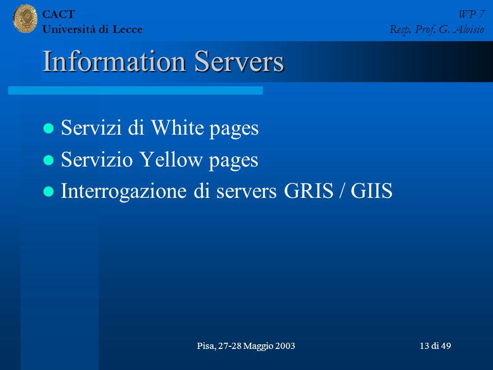 CACT Università di Lecce WP 7 Resp. Prof. G. Aloisio Pisa, 27-28 Maggio 200313 di 49 Information Servers Servizi di White pages Servizio Yellow pages
